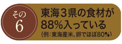 その6. 東海3県の食材が88%入っている(例: 東海産米、卵でほぼ80%)